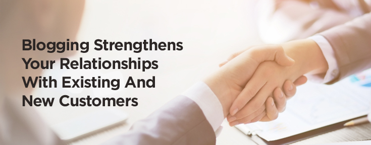 Blogging Strengthens Your Relationships With Existing And New Customers